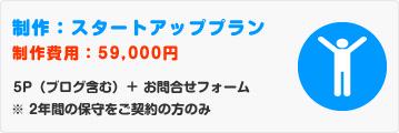 スタートアッププラン 59,000円 5P(ブログ含む)+ お問合せフォーム ※ 2年間の保守をご契約の方のみ
